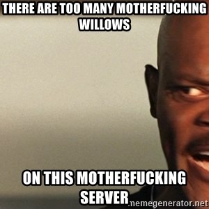 Snakes on a plane Samuel L Jackson - there are too many motherfucking willows on this motherfucking server