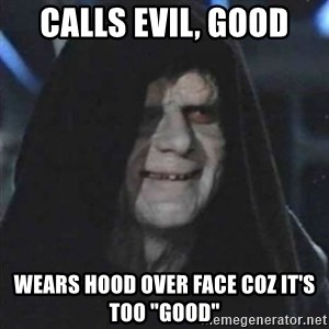"Sith Lord - calls evil, good wears hood over face coz it's too ""good"""