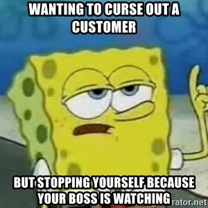 Tough Spongebob - wanting to curse out a customer but stopping yourself because your boss is watching