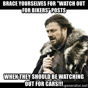 """Winter is Coming - Brace yourselves for """"Watch out for bikers"""" posts When they should be watching out for cars!!!"""