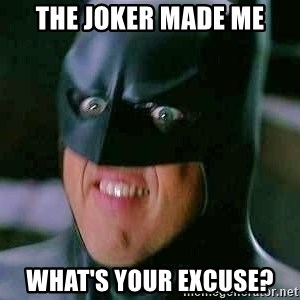 Goddamn Batman - the joker made me what's your excuse?
