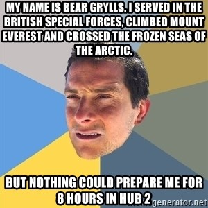 Bear Grylls - My name is Bear Grylls. I served in the British Special Forces, climbed Mount Everest and crossed the frozen seas of the Arctic.  but nothing could prepare me for 8 hours in hub 2