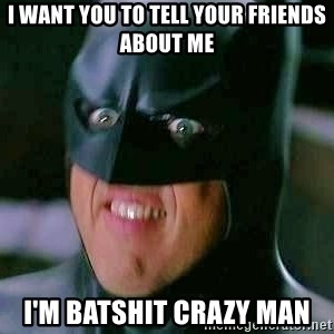 Goddamn Batman - i want you to tell your friends about me I'm batshit crazy man
