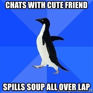 Socially Awkward Penguin - chats with cute friend spills soup all over lap