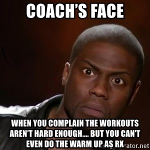 kevin hart nigga - Coach's Face When you complain the workouts aren't hard enough.... but you can't even do the warm up as RX