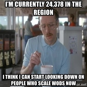 Things are getting pretty Serious (Napoleon Dynamite) - I'm currently 24,378 in the region I think I can start looking down on people who scale WODs now