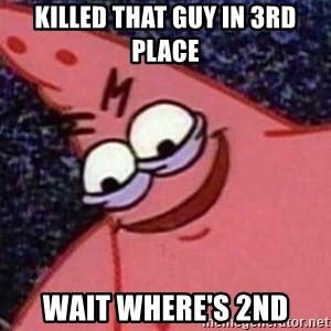Evil patrick125 - Killed that guy in 3rd place Wait where's 2nd