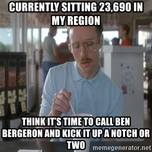 Things are getting pretty Serious (Napoleon Dynamite) - Currently sitting 23,690 in my region Think it's time to call Ben Bergeron and kick it up a notch or two