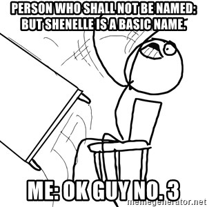 Desk Flip Rage Guy - Person who shall not be named: but Shenelle is a basic name. Me: OK guy No. 3