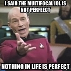 Captain Picard - I said the multifocal iol is not perfeect  Nothing in life is perfect