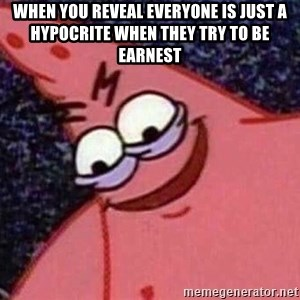 Evil patrick125 - when you reveal everyone is just a hypocrite when they try to be earnest