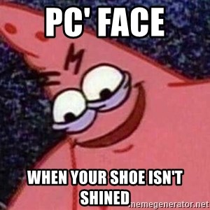 Evil patrick125 - PC' face  when your shoe isn't shined