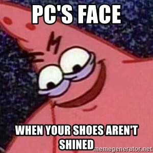 Evil patrick125 - PC'S FACE when your shoes aren't shined