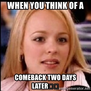 regina george fetch - When you think of a  comeback two days later😃😃