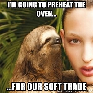 sexy sloth - I'm going to preheat the oven... ...for our soft trade