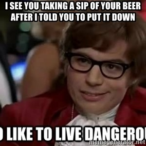 I too like to live dangerously - I see you taking a sip of your beer after I told you to put it down