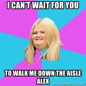 Fat Girl - I can't wait for you To walk me down the aisle Alex
