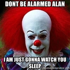 Pennywise the Clown - Dont be alarmed Alan I am just gonna watch you sleep