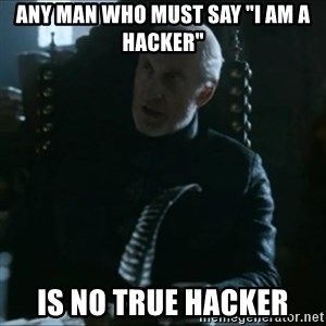"Tywin Lannister - any man who must say ""I am a hacker"" is no true hacker"