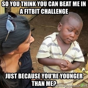 Skeptical 3rd World Kid - So you think you can beat me in a fitbit challenge  Just because you're younger than me?