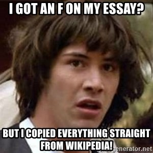 Conspiracy Keanu - I got an f on my essay? but I copied everything straight from wikipedia!