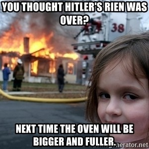 Disaster Girl - you thought hitler's rien was over?  next time the oven will be bigger and fuller.