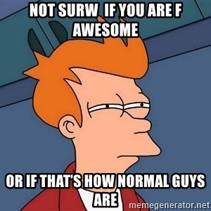 Futurama Fry - Not surw  if you are f awesome Or if that's how normal guys are