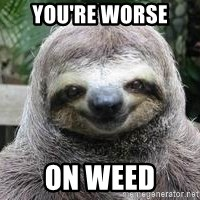 Sexual Sloth - you're worse on weed