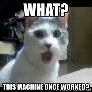 Surprised Cat - What? This Machine once worked?