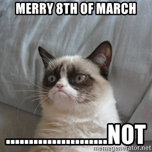 Grumpy cat good - Merry 8th of march ......................not