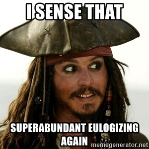 Jack.Sparrow. - I sense that Superabundant eulogizing again