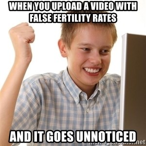 First Day on the internet kid - When you upload a video with false fertility rates and it goes unnoticed