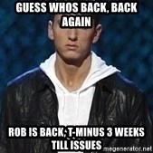 Eminem - Guess whos Back, back again Rob is back, t-minus 3 weeks till issues