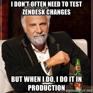The Most Interesting Man In The World - I don't often need to test Zendesk changes but when I do, I do it in production