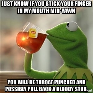 Kermit The Frog Drinking Tea - Just know if you stick your finger in my mouth mid-yawn You will be throat punched and possibly pull back a bloody stub.