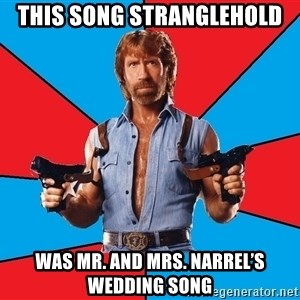 Chuck Norris  - This song stranglehold Was Mr. and Mrs. Narrel's wedding song