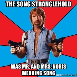 Chuck Norris  - The song stranglehold Was Mr. and Mrs. Noris wedding song