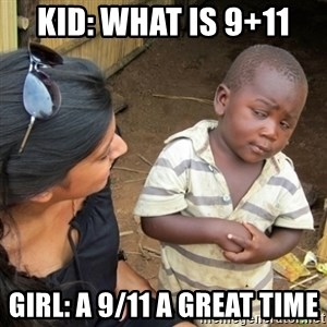 Skeptical 3rd World Kid - kid: what is 9+11 girl: a 9/11 a great time