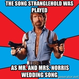 Chuck Norris  - The song stranglehold was played  As Mr. and Mrs. Norris wedding song