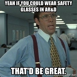 Yeah that'd be great... - Yeah if you could wear safety glasses in AR&D That'd be great.