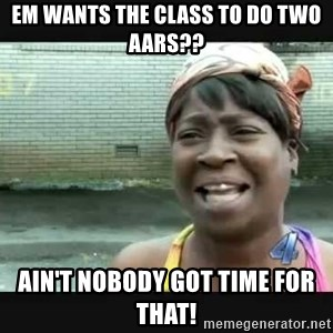 Sweet brown - EM wants the class to do two AARs?? AIN'T NOBODY GOT TIME FOR THAT!