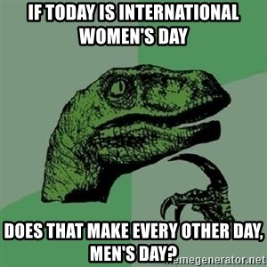 Philosoraptor - If today is international women's day Does that make every other day, men's day?