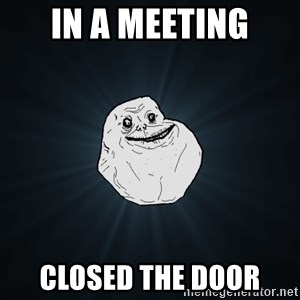 Forever Alone - in a meeting closed the door