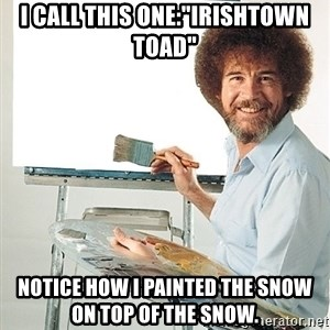 """Bob Ross - I call this one:""""Irishtown Toad"""" Notice how I painted the snow on top of the snow."""