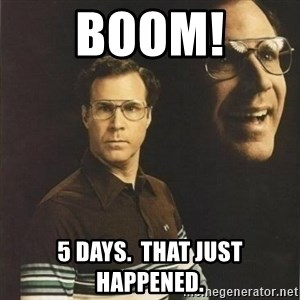 will ferrell - BOOM! 5 days.  That just happened.