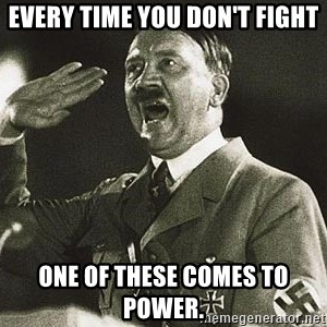 Adolf Hitler - Every time you don't fight one of these comes to power.