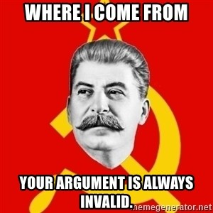 Stalin Says - WHere I come from Your argument is always invalid.