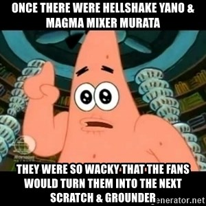 ugly barnacle patrick - Once there were Hellshake Yano & Magma Mixer Murata They were so wacky that the fans would turn them into the next Scratch & Grounder