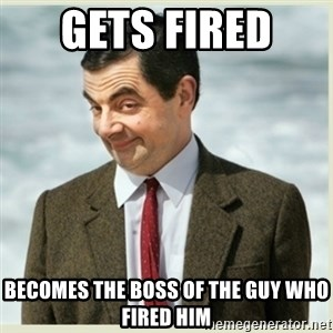 MR bean - gets fired  becomes the boss of the guy who fired him