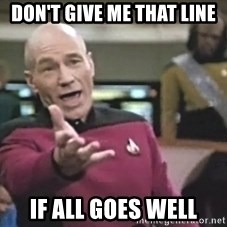 Captain Picard - Don't Give Me That Line If All Goes Well